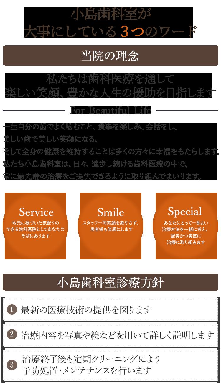 私たちは歯科医療を通して 楽しい笑顔、豊かな人生 の援助を目指しますFor Beautiful Life一生自分の歯でよく噛むこと、食事を楽しみ、会話をし、美しい歯で美しい笑顔になる、そして全身の健康を維持することは多くの方々に幸福をもたらします。私たち小島歯科室は、日々、進歩し続ける歯科医療の中で、常に最先端の治療をご提供できるように取り組んでまいります。